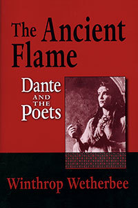 The Ancient Flame: Dante and the Poets (2008), by Winthrop Wetherbee